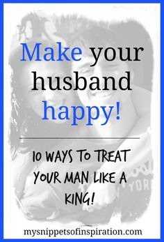 make your husband happy: 10 ways to treat your man like a king! #marriage