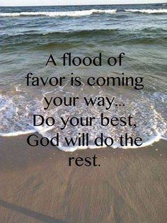 Soothing words of inspiration for anyone who's trying to accomplish something big and desperately needs God's favor to do it. The flood is from a Joel Osteen message♥so inspirational and positive. Favor Quotes, Bible Quotes, Bible Verses, Qoutes, Wisdom Bible, Angel Quotes, Quotable Quotes, Hindi Quotes, Wisdom Quotes