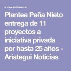Plantea Peña Nieto entrega de 11 proyectos a iniciativa privada por hasta 25 años - Aristegui Noticias