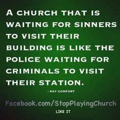 Ray Comfort - Love this - it is so incredibly true - we Christians expect people who are not in church to come to our building and accept Christ- we should be going to them - A Church that is waiting for sinners to visit their building is like the police waiting for criminals to visit their station.(InJapanese:罪人が訪ねてくるのを待っている教会と言うのは犯罪者が警察をを訪れるのを待つようなものだ。ーレイ・コンフォートー説明の欄:レイ・コンフォートのことば。すごく同意する。我々クリスチャンはなぜか今まで教会を訪れたことのない人がきてキリストを受け入れると思っている。我々が教会の外に出て行って働くべき。{このあとは紙面と同じ言葉。)