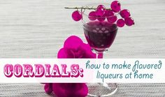 Diy: A Cordial Event – How To Make Your Own Flavored Liqueurs At Home