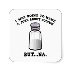 A Joke About Sodium - Have to put this on an atomic attire shirt from ScienceWear! :-)