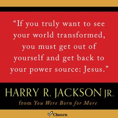 """""""If you truly want to see your world transformed, you must get ... back to your power source: Jesus."""" - Harry R. Jackson Jr., You Were Born for More"""