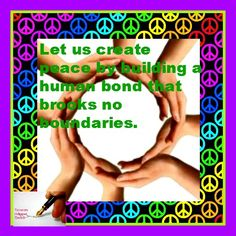Let us create peace by building a human bond that brooks no boundaries.