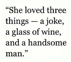 """""""She loved three things: a joke, a glass of wine, and a handsome man.""""  Amen!"""