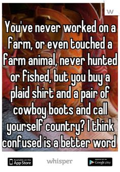 You've never worked on a farm, or even touched a farm animal, never hunted or fished, but you buy a plaid shirt and a pair of cowboy boots and call yourself country? I think confused is a better word - Country Real Country Girls, Country Girl Life, Cute N Country, Country Girl Quotes, Country Sayings, Southern Quotes, Country Music, Country Living, Country Farm