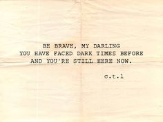 Be brave, my darling. You have faced dark times before and you're still here now :)