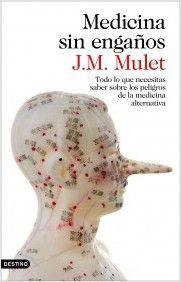 Medicina sin engaños : todo lo que necesitas saber de los peligros de la medicina alternativa / J. M. Mulet
