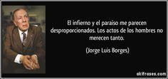 El infierno y el paraíso me parecen desproporcionados. Los actos de los hombres no merecen tanto. (Jorge Luis Borges)