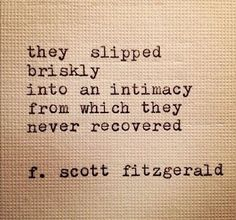 "12 Quotes That Make You Wish F.Scott Fitzgerald Would Write You A Love Letter ""They slipped briskly into an intimacy from which they never recovered.scott fitzgerald, The Great Gatsby. I've never recovered . Great Quotes, Quotes To Live By, Me Quotes, Inspirational Quotes, Book Quotes, Nerdy Love Quotes, Making Love Quotes, Quotes About Love, Classic Love Quotes"