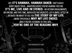 Quote from 13 Reasons Why 1x01 │ Hannah Baker (from the tape): Hey, it's Hannah. Hannah Baker. That's right. Don't adjust your... whatever device you're hearing this on. It's me, live and in stereo. No return engagements, no encore, and this time, absolutely no requests. Get a snack. Settle in. Because I'm about to tell you the story of my life. More specifically, why my life ended. And if you're listening to this tape... you're one of the reasons why.
