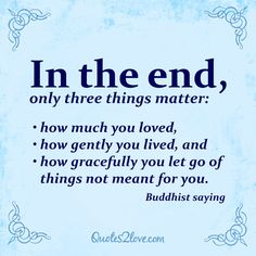 In the end, only three things matter: how much you loved, how gently you lived, and how gracefully you let go of things not meant for you. #quote #Buddhist #saying