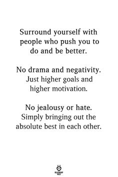 Surround yourself with people who push you to do and be better. No drama and negativity. Just higher goals and higher motivation. No jealousy or hate. Simply bringing out the absolute best in each other. Positive Friendship Quotes, Positive People Quotes, Good People Quotes, Self Love Quotes, Quotes To Live By, Simply Me Quotes, Hateful People Quotes, Negative People Quotes, Negativity Quotes