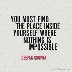 """You must find the place inside yourself where nothing is impossible."" - Deepak Chopra."