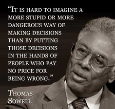 It is hard to imagine a more Stupid or more Dangerous way of making Decisions than putting those Decisions in the hands of people who pay No price for being Wrong. Wise Quotes, Quotable Quotes, Great Quotes, Quotes To Live By, Motivational Quotes, Inspirational Quotes, Men Quotes, People Quotes, Political Quotes