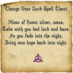 Change Your Luck Spell - When the Moon is Waning, go outside and open your arms. Call upon the Lady of the Moon and open arms to Her. Silently communicate your problems and what has been going on with you. When you can think of nothing else to tell the Moon, say the chant: Go inside and straight to bed. When you awake the next morning, know that your troubles will cease and new hope will abound as the Old Moon disappears in the sky.