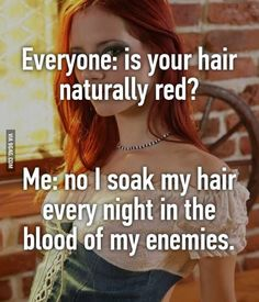 """""""No I soak my hair every night in the blood of my enemies."""" - """"No I soak my hair every night in the blood of my enemies. Redhead Memes, Redhead Facts, Redhead Funny, Redhead Shirts, Funny Relatable Memes, Funny Texts, Funny Jokes, Hilarious, Red Hair Quotes"""