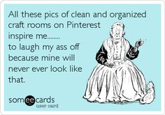 All these pics of clean and organized craft rooms on Pinterest inspire me........ to laugh my ass off because mine will never ever look like.