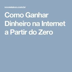 Como Ganhar Dinheiro na Internet a Partir do Zero