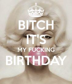 BITCH IT'S MY FUCKING BIRTHDAY