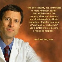 Beef, its what's for dinner before the heart attack. Neal Barnard, M.D.