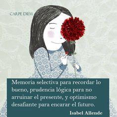 〽️ Memoria selectiva para recordar lo bueno, prudencia lógica para no arruinar el presente, y optimismo desafiante para encarar el futuro. Isabel Allende