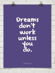 Dreams don't work unless you do. You can't just dream/wish/hope/pray for things...you have to put in some work to make them happen.