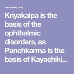 Kriyakalpa is the basis of the ophthalmic disorders, as Panchkarma is the basis of Kayachikitsa. When we refer to our classics for the therapeutic measures adopted in the management of eye diseases, we find that the management includes many of the topical treatments along with systemic ones. The reason might be that the drugs administered systematically may not cross the blood aqueous, blood-vitreous and blood-retinal barriers. Now the topical measures came into play and these are called as…