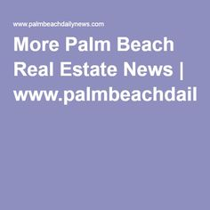 More Palm Beach Real Estate News | www.palmbeachdailynews.com