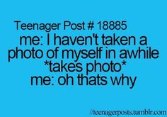 Teenager Post #18885 ~ Me: I haven't taken a photo of myself in awhile *Takes photo* Me: Oh that's why. ☮