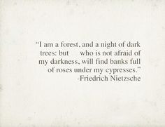 """""""I am a forest, and a night of dark trees: but who is not afraid of my darkness, will find banks full of roses under my cypresses."""" - Friedrich Nietzsche"""