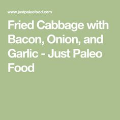 Fried Cabbage with Bacon, Onion, and Garlic - Just Paleo Food