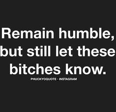 Remain humble but still let these bitches know  Phuckyoquote