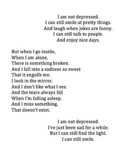 .this poem hit home for me. this is how i feel sometimes. i think people find it confusing when i say i have depression...i don't always look or seem depressed and i do still enjoy life. actually i love life alot more often than i am sad. but, depression is real for me and always has been. it's a place within me....a part of my heart that hasn't yet healed. the beauty is i CAN still smile and i accept this part within me and i do the best i can. <3