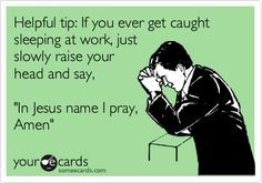 Funny Somewhat Topical Ecard: Helpful tip: If you ever get caught sleeping at work, just slowly raise your head and say, 'In Jesus name I pray, Amen'.