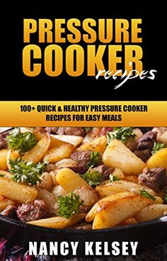 Pressure Cooker Recipes: 100 Quick & Easy Pressure Cooker Recipes For Easy Meals (Pressure Cooker Cookbook, Quick and Easy Recipes, Pressure Cooker Meals) by [Kelsey, Nancy]