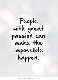 People  with great passion can make the impossible happen Picture Quote #1