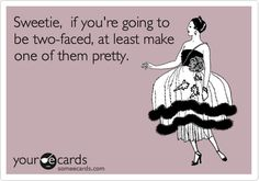 Sweetie, if you're going to be two-faced, at least make one of them pretty. Quote by Marilyn Monroe