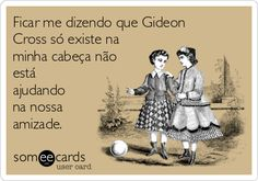 Ficar me dizendo que Gideon Cross só existe na minha cabeça não está ajudando na nossa amizade.