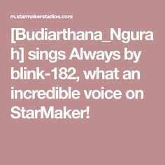 [Budiarthana_Ngurah] sings Always by blink-182, what an incredible voice on StarMaker!