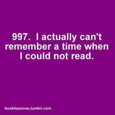 True story. I mean, I have some vague memories of an earlier time, but since I learned to read when I was three or four...?