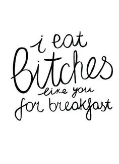 I eat bitches like you for breakfast.