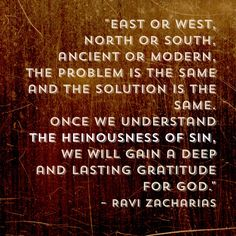 """Ravi Zacharias said, """"East or west, north or south, ancient or modern, the problem is the same and the solution is the same.  Once we understand the heinousness of sin, we will gain a deep and lasting gratitude for God."""" - Romans 7:13 KJV """"Was then that which is good made death unto me? God forbid. But sin, that it might appear sin, working death in me by that which is good; that sin by the commandment might become exceeding sinful."""""""