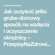 Jak oczyścić jelito grube-domowy sposób na wzdęcia i oczyszczenie okrężnicy – PrzepisyNaZdrowie.pl, domowe sposoby, proste przepisy