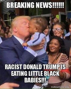 He started the Iraq war and now eating black babies? A Russian spy and literally Hitler.