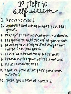 10 Steps to Self Esteem: know yourself, understand what makes you feel great, recognize things that get you down, set goals to achieve what you want, develop trusting friendships that make you feel good, don't be afraid to ask for help, stand up for your beliefs and values, help someone else, take responsibility for your own actions, and take good care of yourself.
