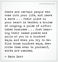 There are certain people who come into your life, and leave a mark....Their place in your heart is tender; a bruise of longing, a pulse of unfinished business....Just hearing their names pushes and pulls at you in a hundred ways, and when you try to define those hundred ways, describe them even to yourself, words are useless.