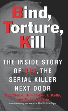 Bind, Torture, Kill: The Inside Story of BTK, the Serial Killer Next Door by Roy Wenzl