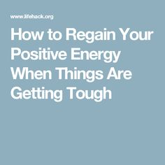 How to Regain Your Positive Energy When Things Are Getting Tough