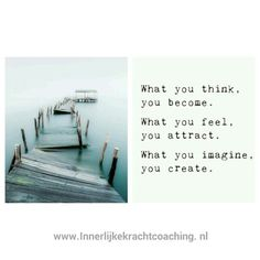 What you think, you become What you feel, you attract What you imagine, you create Innerlijke kracht coaching
